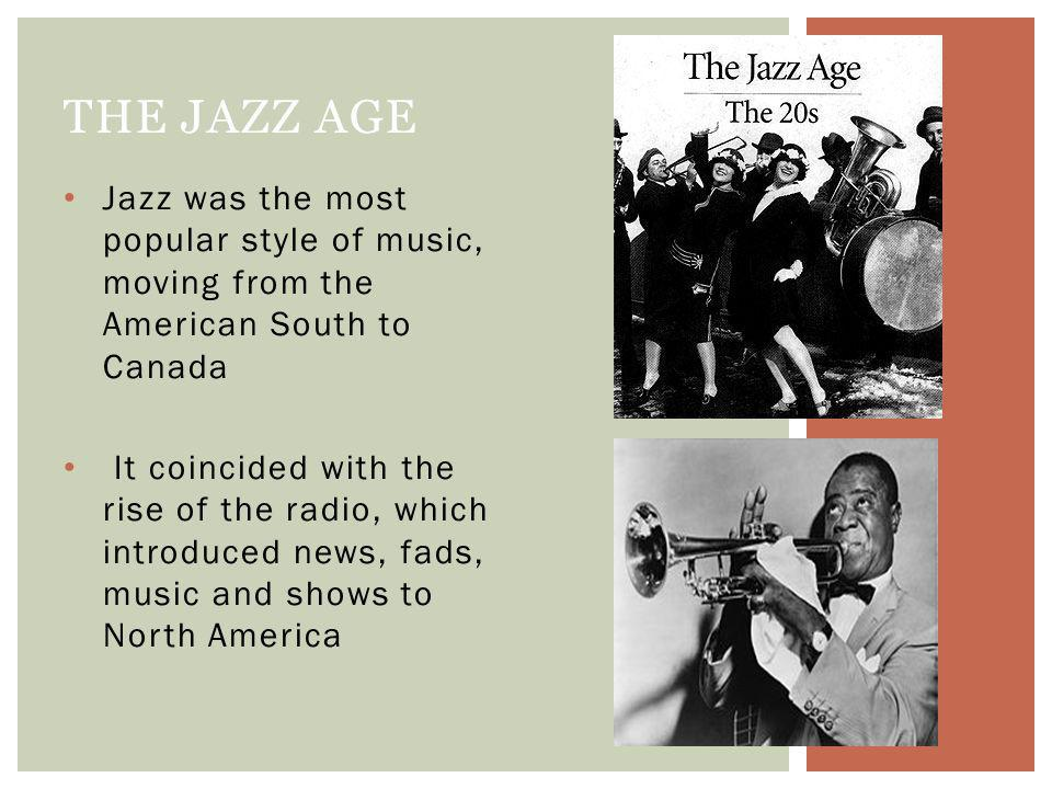 Jazz was the most popular style of music, moving from the American South to Canada It coincided with the rise of the radio, which introduced news, fads, music and shows to North America THE JAZZ AGE