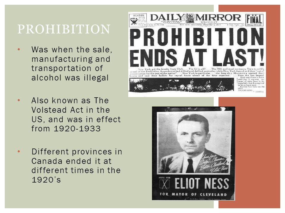 Was when the sale, manufacturing and transportation of alcohol was illegal Also known as The Volstead Act in the US, and was in effect from 1920-1933 Different provinces in Canada ended it at different times in the 1920s PROHIBITION