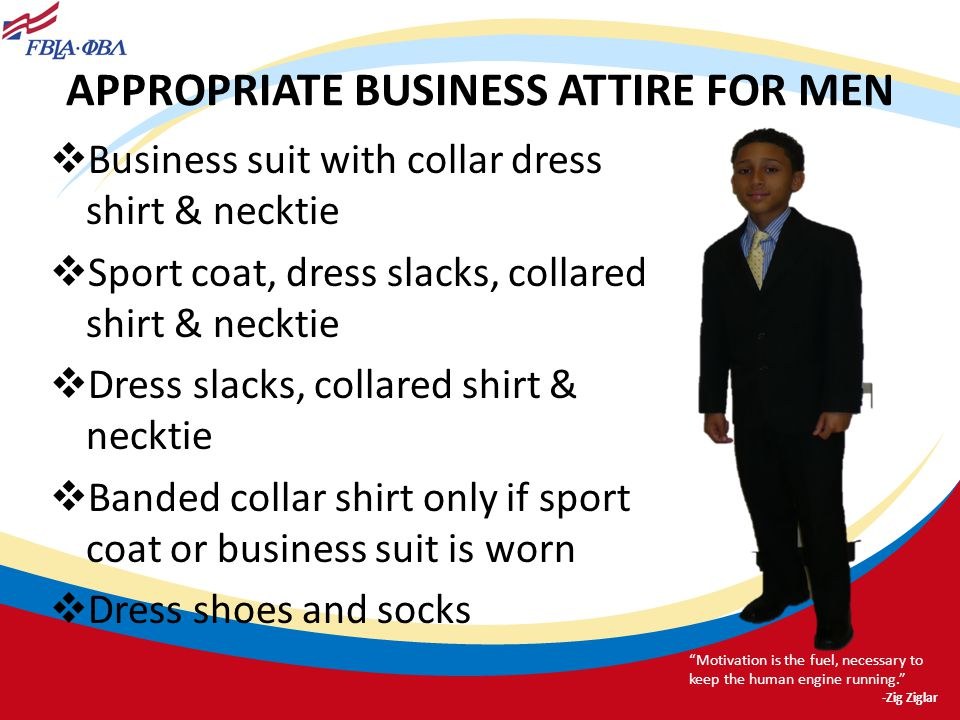 APPROPRIATE BUSINESS ATTIRE FOR MEN Business suit with collar dress shirt & necktie Sport coat, dress slacks, collared shirt & necktie Dress slacks, c