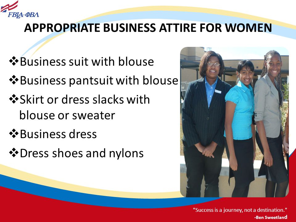 APPROPRIATE BUSINESS ATTIRE FOR WOMEN Business suit with blouse Business pantsuit with blouse Skirt or dress slacks with blouse or sweater Business dr
