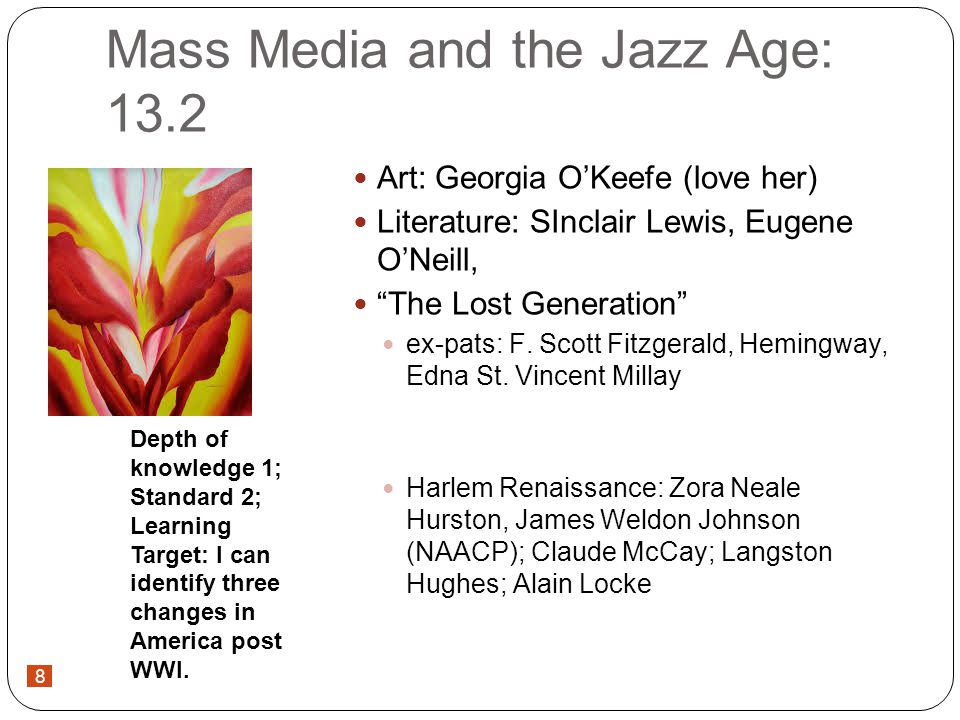 8 Mass Media and the Jazz Age: 13.2 Art: Georgia OKeefe (love her) Literature: SInclair Lewis, Eugene ONeill, The Lost Generation ex-pats: F.