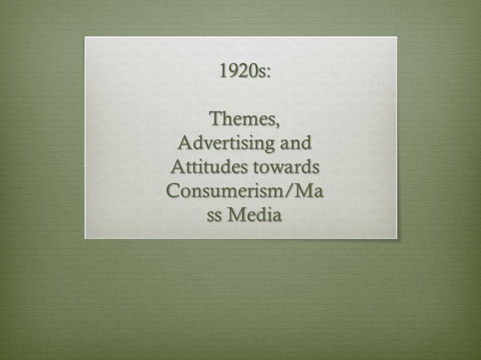 1920s: Themes, Advertising and Attitudes towards Consumerism/Ma ss Media