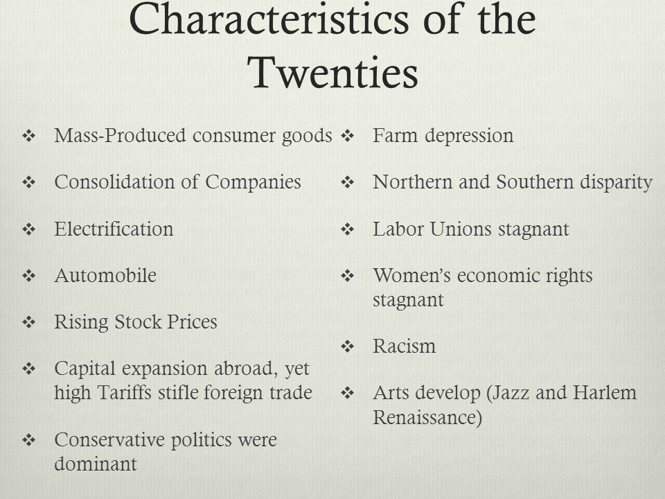 Characteristics of the Twenties Mass-Produced consumer goods Consolidation of Companies Electrification Automobile Rising Stock Prices Capital expansion abroad, yet high Tariffs stifle foreign trade Conservative politics were dominant Farm depression Northern and Southern disparity Labor Unions stagnant Womens economic rights stagnant Racism Arts develop (Jazz and Harlem Renaissance)