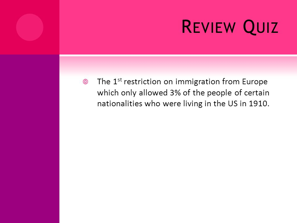 R EVIEW Q UIZ The 1 st restriction on immigration from Europe which only allowed 3% of the people of certain nationalities who were living in the US in 1910.