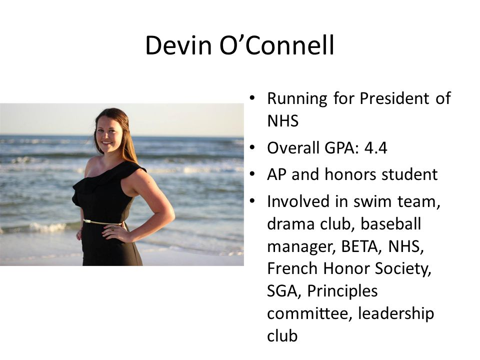 Devin OConnell Running for President of NHS Overall GPA: 4.4 AP and honors student Involved in swim team, drama club, baseball manager, BETA, NHS, French Honor Society, SGA, Principles committee, leadership club