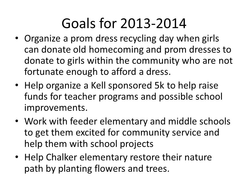 Goals for 2013-2014 Organize a prom dress recycling day when girls can donate old homecoming and prom dresses to donate to girls within the community who are not fortunate enough to afford a dress.