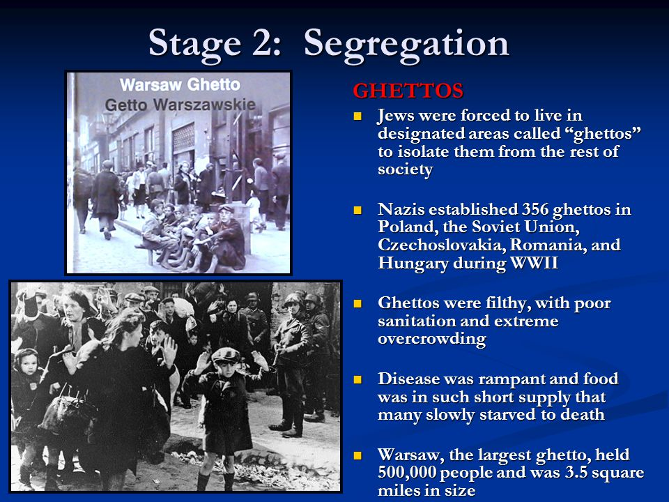 Stage 2: Segregation GHETTOS Jews were forced to live in designated areas called ghettos to isolate them from the rest of society Nazis established 35