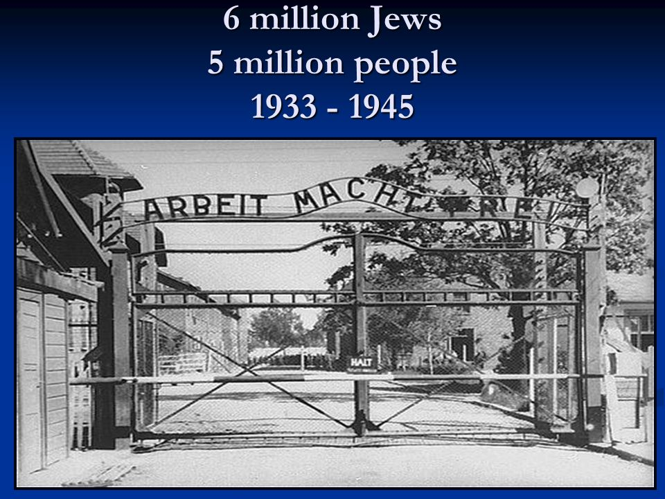 6 million Jews 5 million people 1933 - 1945
