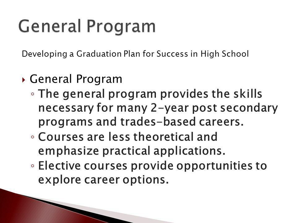 Developing a Graduation Plan for Success in High School General Program The general program provides the skills necessary for many 2-year post secondary programs and trades-based careers.