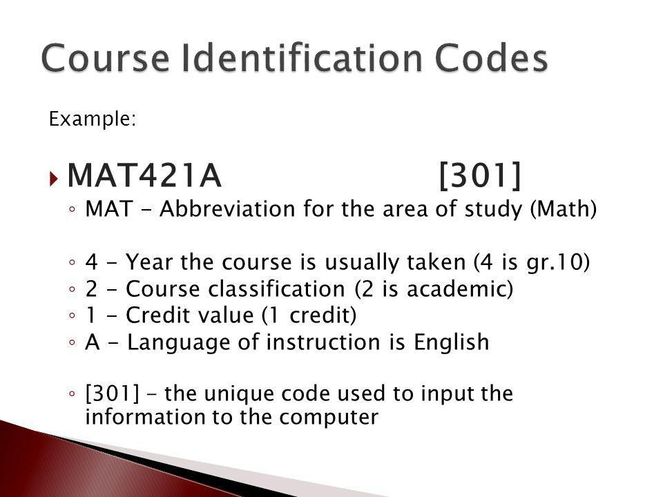 Example: MAT421A [301] MAT - Abbreviation for the area of study (Math) 4 - Year the course is usually taken (4 is gr.10) 2 - Course classification (2 is academic) 1 - Credit value (1 credit) A - Language of instruction is English [301] - the unique code used to input the information to the computer