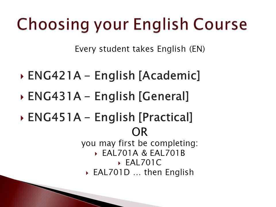 Every student takes English (EN) ENG421A - English [Academic] ENG431A - English [General] ENG451A - English [Practical] OR you may first be completing: EAL701A & EAL701B EAL701C EAL701D … then English
