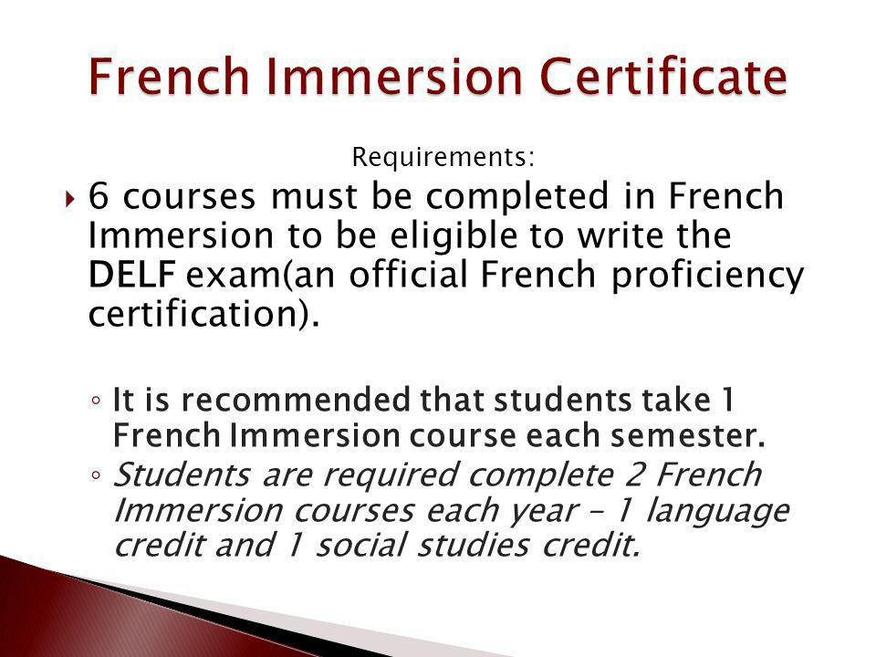 Requirements: 6 courses must be completed in French Immersion to be eligible to write the DELF exam(an official French proficiency certification). It