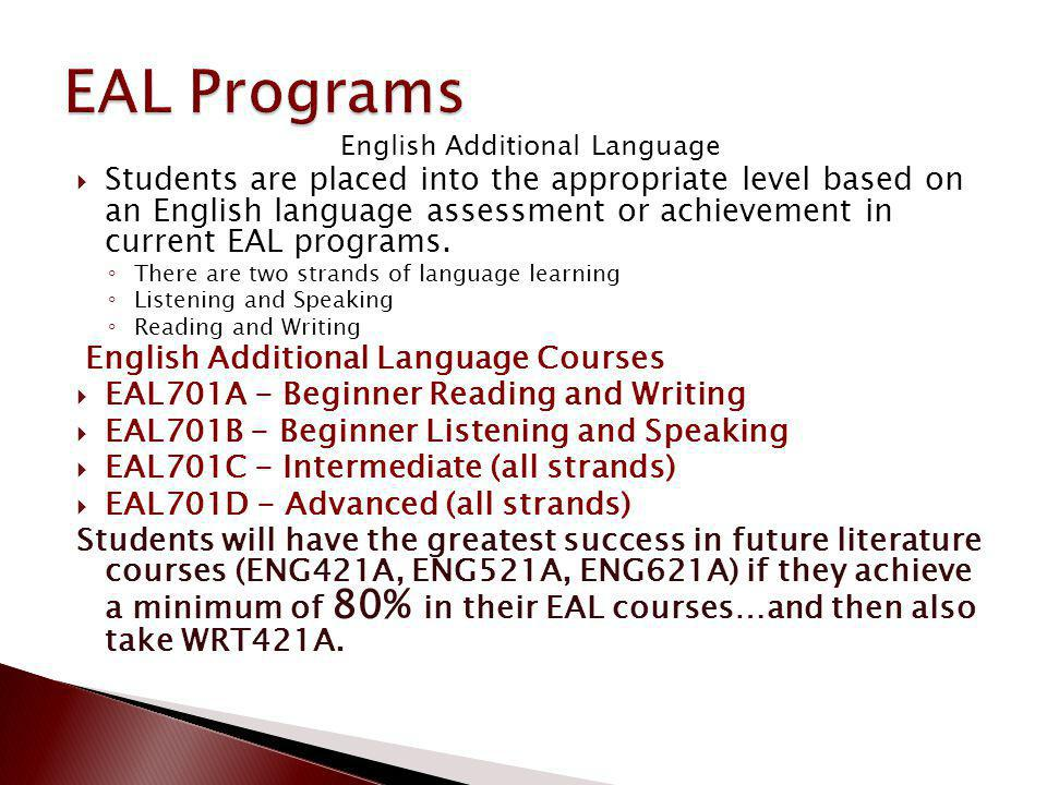 English Additional Language Students are placed into the appropriate level based on an English language assessment or achievement in current EAL programs.