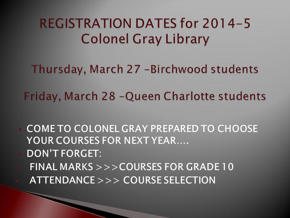 COME TO COLONEL GRAY PREPARED TO CHOOSE YOUR COURSES FOR NEXT YEAR…. DONT FORGET: FINAL MARKS >>>COURSES FOR GRADE 10 ATTENDANCE >>> COURSE SELECTION