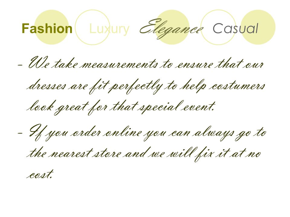 Fashion Luxury Elegance Casual - We take measurements to ensure that our dresses are fit perfectly to help costumers look great for that special event.
