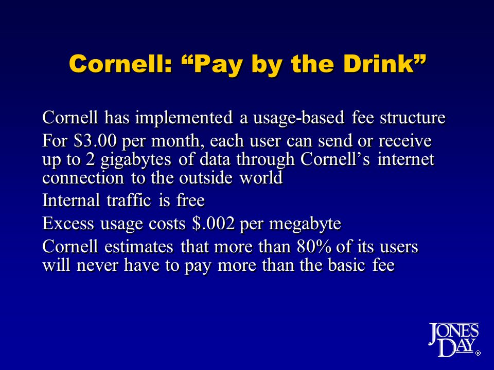 Cornell: Pay by the Drink Cornell has implemented a usage-based fee structure For $3.00 per month, each user can send or receive up to 2 gigabytes of data through Cornells internet connection to the outside world Internal traffic is free Excess usage costs $.002 per megabyte Cornell estimates that more than 80% of its users will never have to pay more than the basic fee Cornell has implemented a usage-based fee structure For $3.00 per month, each user can send or receive up to 2 gigabytes of data through Cornells internet connection to the outside world Internal traffic is free Excess usage costs $.002 per megabyte Cornell estimates that more than 80% of its users will never have to pay more than the basic fee