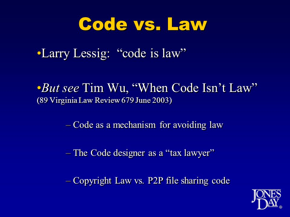 Code vs. Law Larry Lessig: code is law But see Tim Wu, When Code Isnt Law (89 Virginia Law Review 679 June 2003) –Code as a mechanism for avoiding law