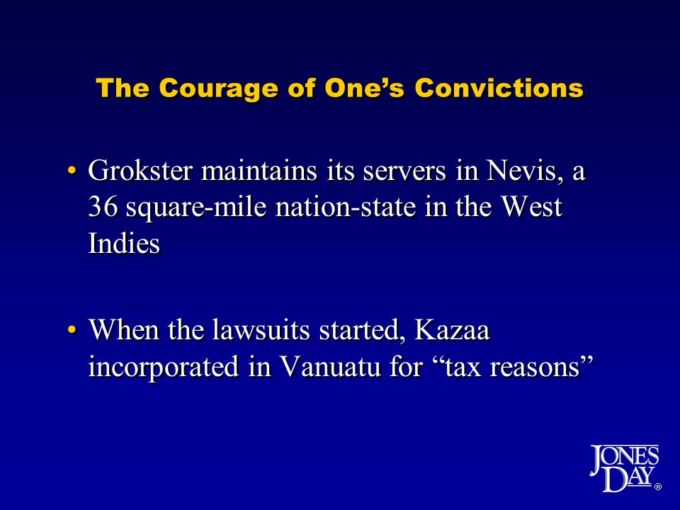 The Courage of Ones Convictions Grokster maintains its servers in Nevis, a 36 square-mile nation-state in the West Indies When the lawsuits started, Kazaa incorporated in Vanuatu for tax reasons Grokster maintains its servers in Nevis, a 36 square-mile nation-state in the West Indies When the lawsuits started, Kazaa incorporated in Vanuatu for tax reasons