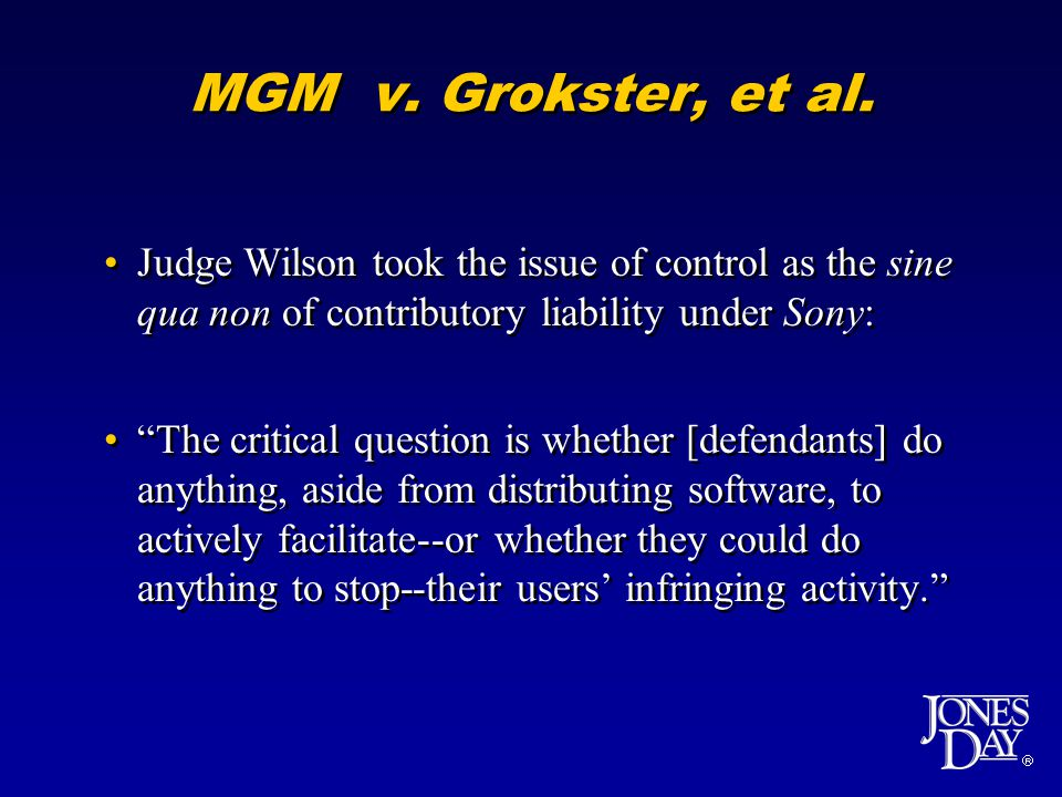 MGM v. Grokster, et al. Judge Wilson took the issue of control as the sine qua non of contributory liability under Sony: The critical question is whet