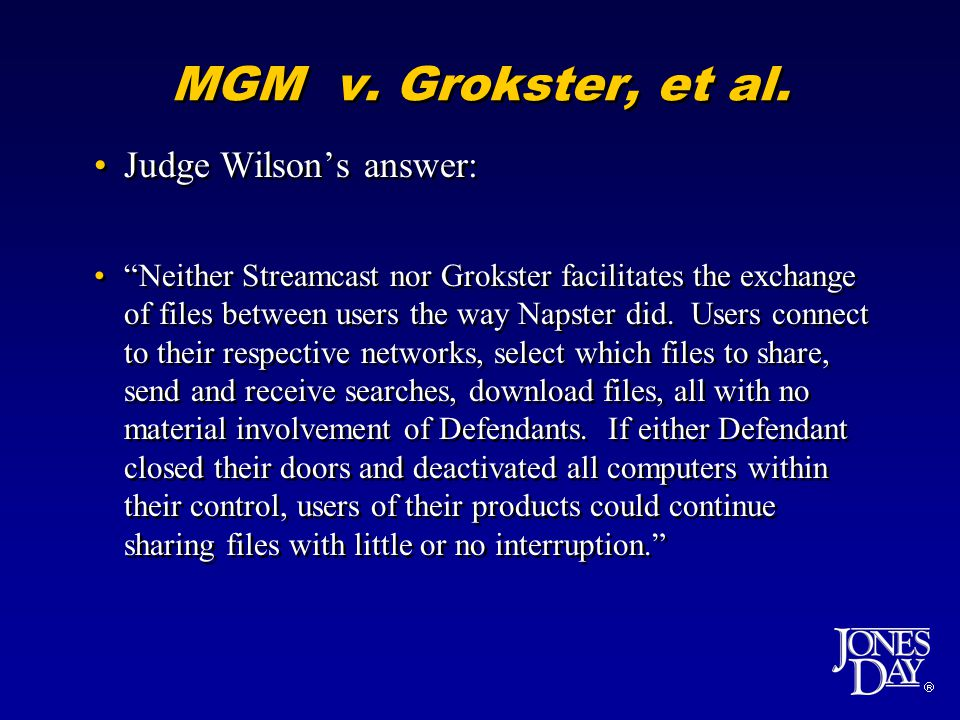 MGM v. Grokster, et al. Judge Wilsons answer: Neither Streamcast nor Grokster facilitates the exchange of files between users the way Napster did. Use