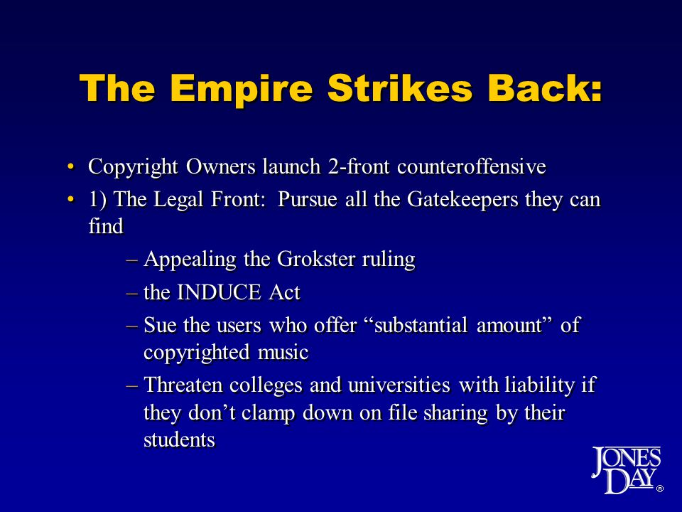 The Empire Strikes Back: Copyright Owners launch 2-front counteroffensive 1) The Legal Front: Pursue all the Gatekeepers they can find –Appealing the Grokster ruling –the INDUCE Act –Sue the users who offer substantial amount of copyrighted music –Threaten colleges and universities with liability if they dont clamp down on file sharing by their students Copyright Owners launch 2-front counteroffensive 1) The Legal Front: Pursue all the Gatekeepers they can find –Appealing the Grokster ruling –the INDUCE Act –Sue the users who offer substantial amount of copyrighted music –Threaten colleges and universities with liability if they dont clamp down on file sharing by their students