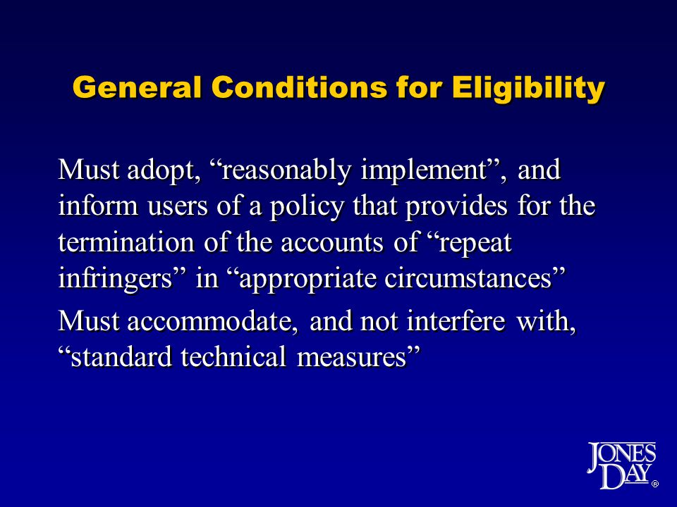 General Conditions for Eligibility Must adopt, reasonably implement, and inform users of a policy that provides for the termination of the accounts of repeat infringers in appropriate circumstances Must accommodate, and not interfere with, standard technical measures Must adopt, reasonably implement, and inform users of a policy that provides for the termination of the accounts of repeat infringers in appropriate circumstances Must accommodate, and not interfere with, standard technical measures
