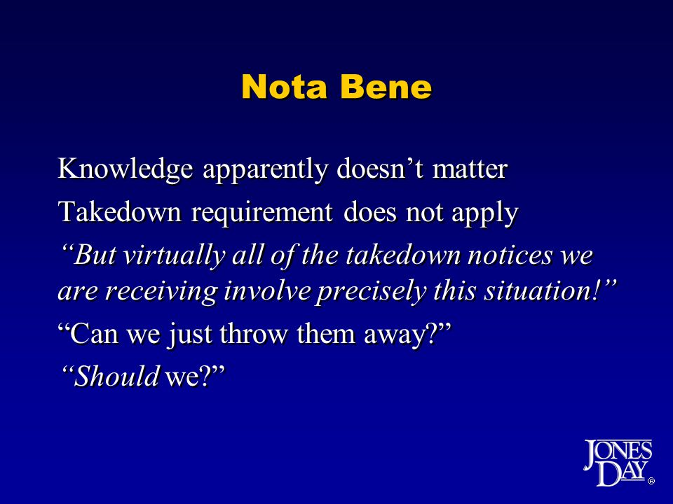 Nota Bene Knowledge apparently doesnt matter Takedown requirement does not apply But virtually all of the takedown notices we are receiving involve precisely this situation.