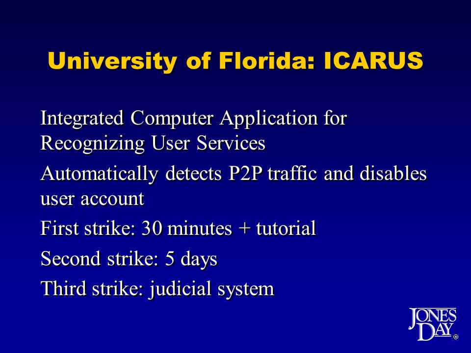 University of Florida: ICARUS Integrated Computer Application for Recognizing User Services Automatically detects P2P traffic and disables user account First strike: 30 minutes + tutorial Second strike: 5 days Third strike: judicial system Integrated Computer Application for Recognizing User Services Automatically detects P2P traffic and disables user account First strike: 30 minutes + tutorial Second strike: 5 days Third strike: judicial system