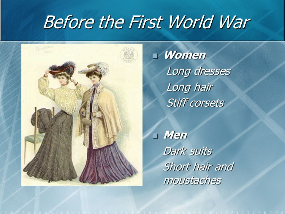 Before the First World War Women Long dresses Long hair Stiff corsets Men Dark suits Short hair and moustaches