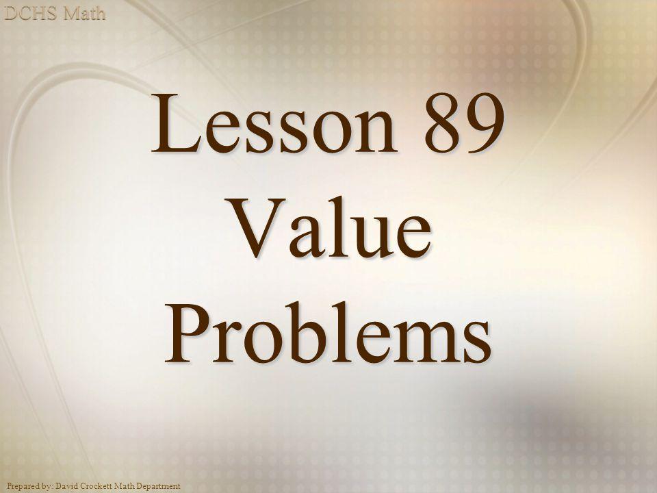 Prepared by: David Crockett Math Department Lesson 89 Value Problems