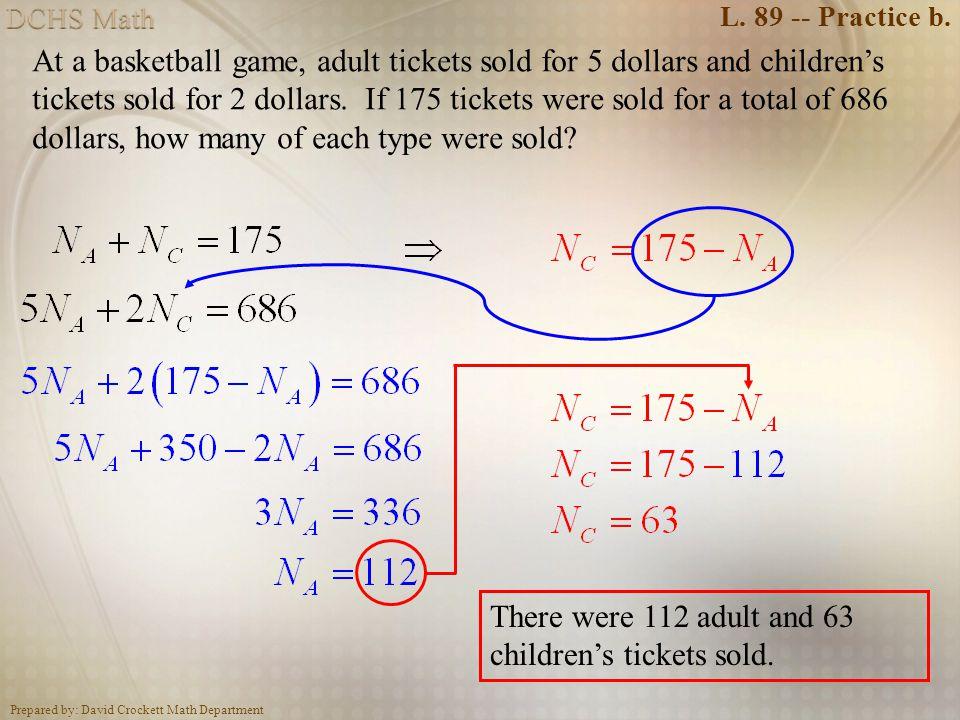 Prepared by: David Crockett Math Department L. 89 -- Practice b. At a basketball game, adult tickets sold for 5 dollars and childrens tickets sold for