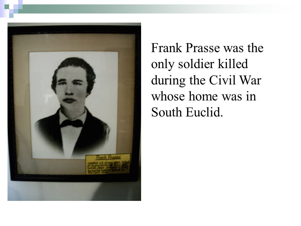 Frank Prasse was the only soldier killed during the Civil War whose home was in South Euclid.