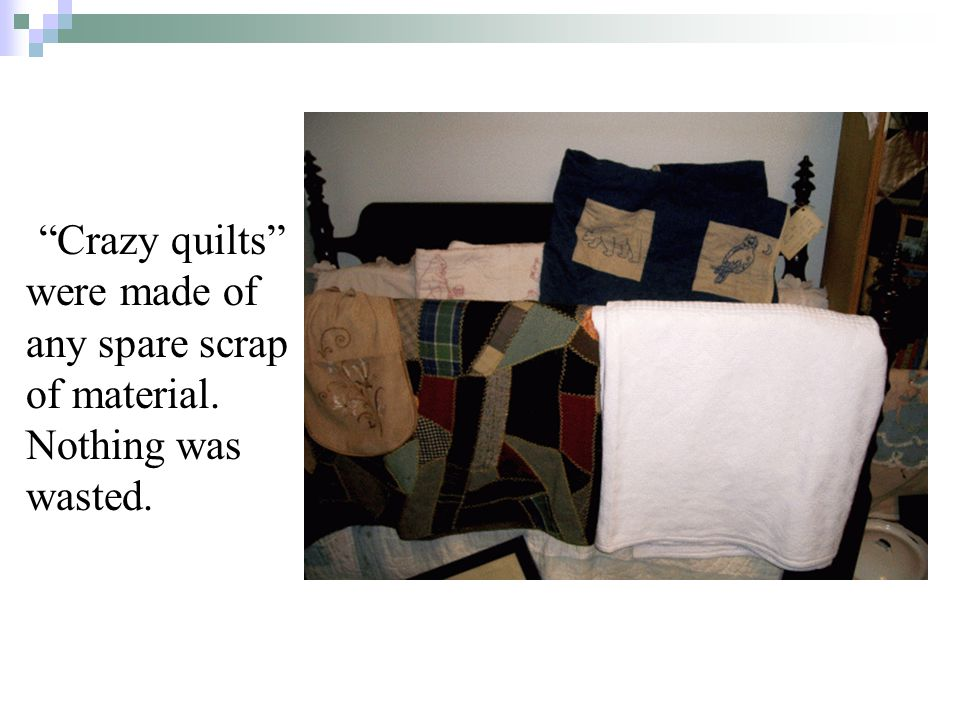 Crazy quilts were made of any spare scrap of material. Nothing was wasted.