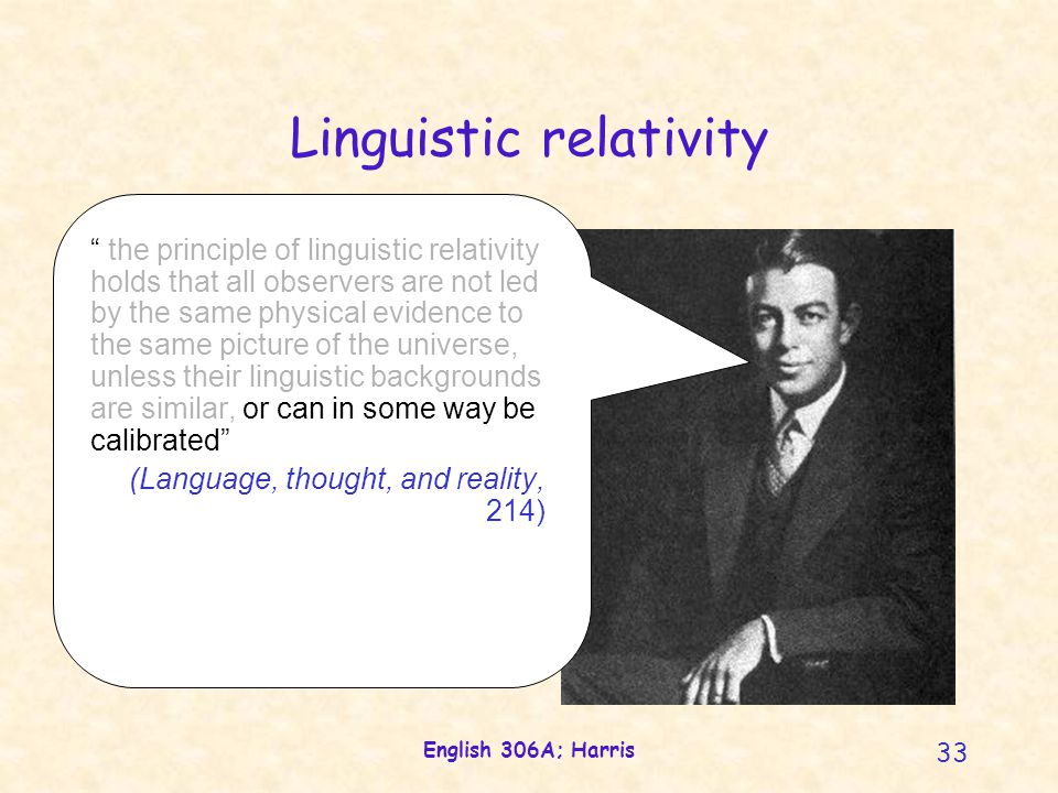 English 306A; Harris 33 Linguistic relativity the principle of linguistic relativity holds that all observers are not led by the same physical evidence to the same picture of the universe, unless their linguistic backgrounds are similar, or can in some way be calibrated (Language, thought, and reality, 214)