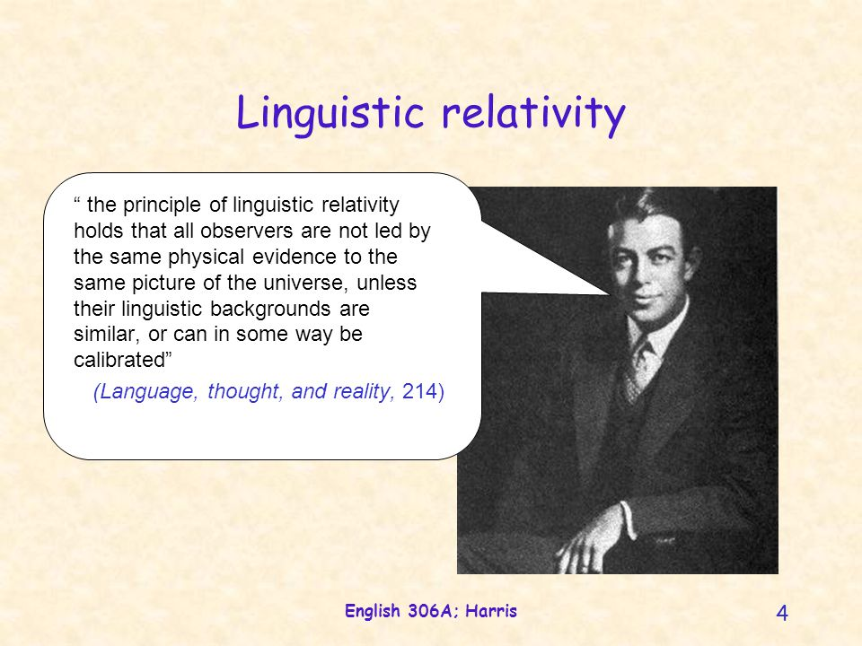 English 306A; Harris 4 Linguistic relativity the principle of linguistic relativity holds that all observers are not led by the same physical evidence to the same picture of the universe, unless their linguistic backgrounds are similar, or can in some way be calibrated (Language, thought, and reality, 214)