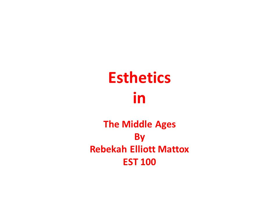 Esthetics in The Middle Ages By Rebekah Elliott Mattox EST 100