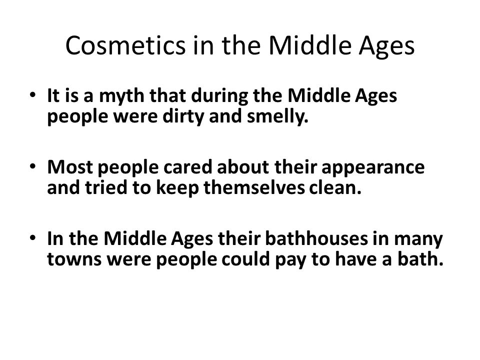 Cosmetics in the Middle Ages It is a myth that during the Middle Ages people were dirty and smelly. Most people cared about their appearance and tried