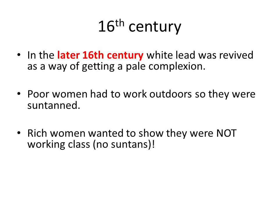 16 th century In the later 16th century white lead was revived as a way of getting a pale complexion. Poor women had to work outdoors so they were sun