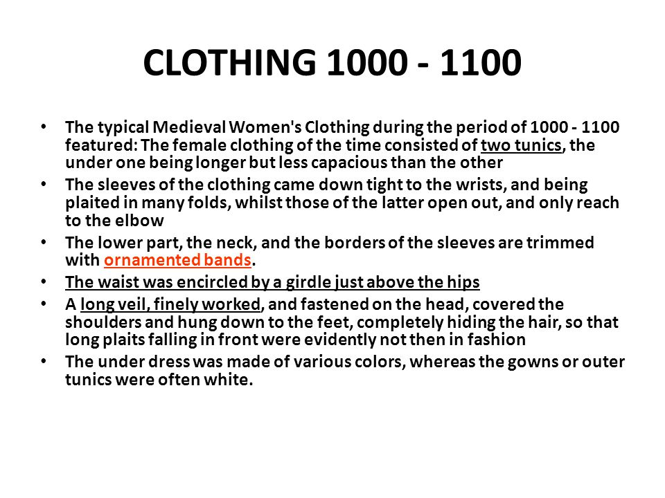 CLOTHING 1000 - 1100 The typical Medieval Women's Clothing during the period of 1000 - 1100 featured: The female clothing of the time consisted of two