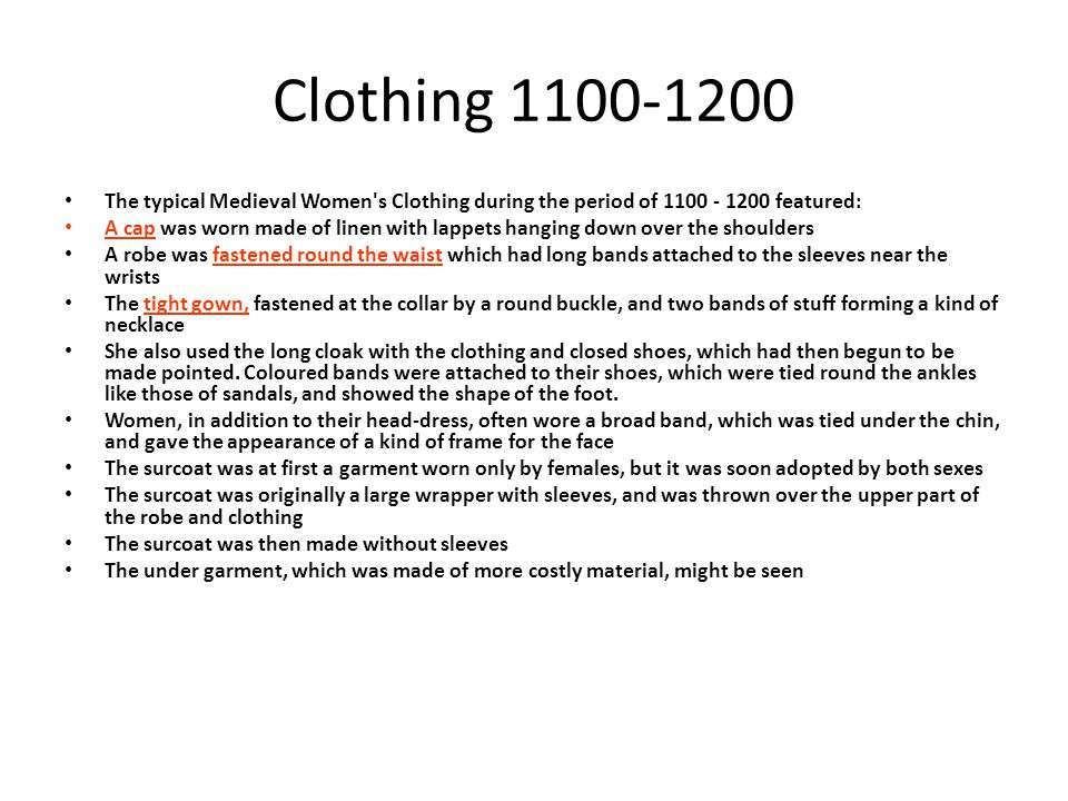 Clothing 1100-1200 The typical Medieval Women s Clothing during the period of 1100 - 1200 featured: A cap was worn made of linen with lappets hanging down over the shoulders A robe was fastened round the waist which had long bands attached to the sleeves near the wrists The tight gown, fastened at the collar by a round buckle, and two bands of stuff forming a kind of necklace She also used the long cloak with the clothing and closed shoes, which had then begun to be made pointed.
