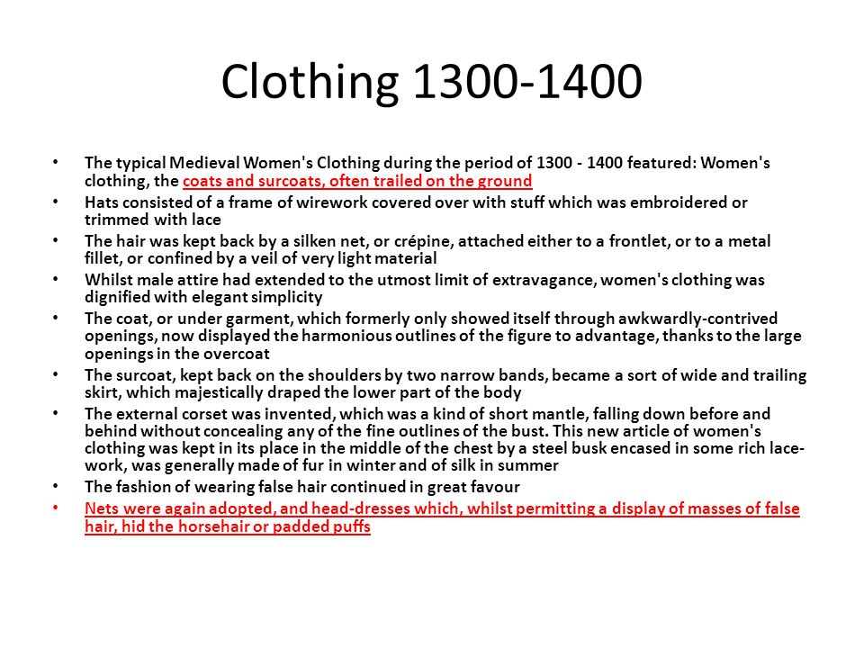Clothing 1300-1400 The typical Medieval Women's Clothing during the period of 1300 - 1400 featured: Women's clothing, the coats and surcoats, often tr