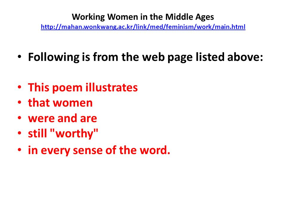 Working Women in the Middle Ages http://mahan.wonkwang.ac.kr/link/med/feminism/work/main.html http://mahan.wonkwang.ac.kr/link/med/feminism/work/main.html Following is from the web page listed above: This poem illustrates that women were and are still worthy in every sense of the word.