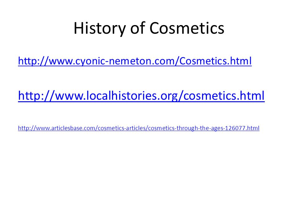 History of Cosmetics http://www.cyonic-nemeton.com/Cosmetics.html http://www.localhistories.org/cosmetics.html http://www.articlesbase.com/cosmetics-articles/cosmetics-through-the-ages-126077.html