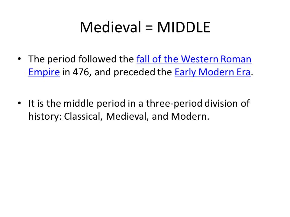 Medieval = MIDDLE The period followed the fall of the Western Roman Empire in 476, and preceded the Early Modern Era.fall of the Western Roman EmpireEarly Modern Era It is the middle period in a three-period division of history: Classical, Medieval, and Modern.