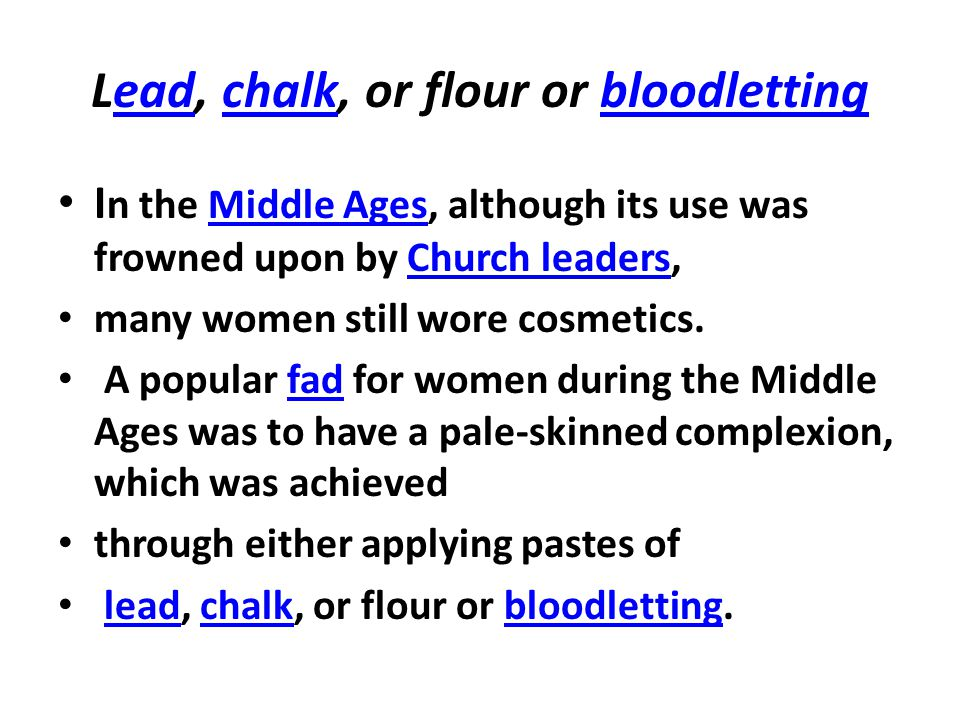 Lead, chalk, or flour or bloodlettingeadchalkbloodletting I n the Middle Ages, although its use was frowned upon by Church leaders,Middle AgesChurch leaders many women still wore cosmetics.