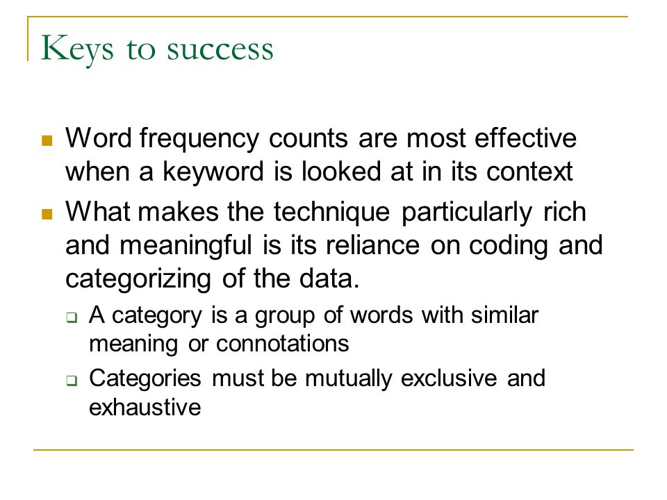 Keys to success Word frequency counts are most effective when a keyword is looked at in its context What makes the technique particularly rich and meaningful is its reliance on coding and categorizing of the data.
