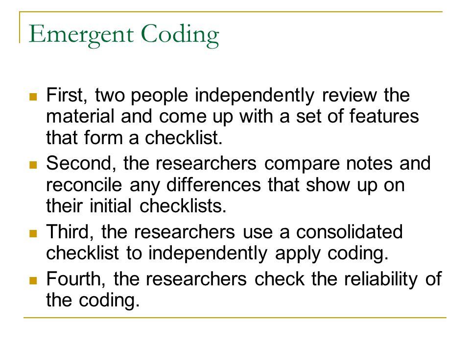 Emergent Coding First, two people independently review the material and come up with a set of features that form a checklist.