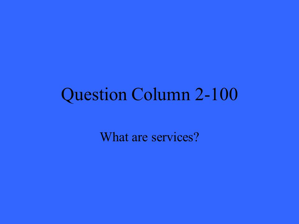 Question Column 2-100 What are services?