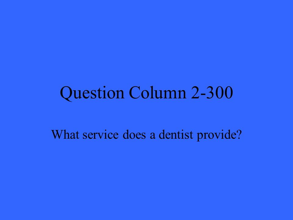 Question Column 2-300 What service does a dentist provide?