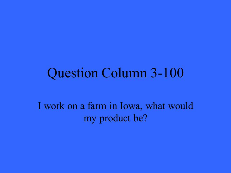 Question Column 3-100 I work on a farm in Iowa, what would my product be?